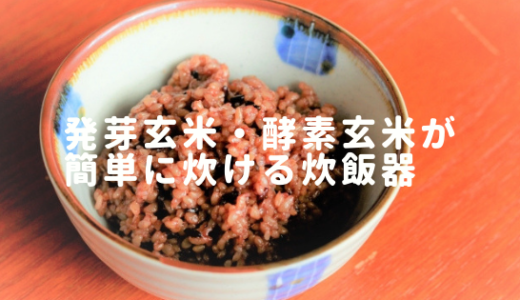 発芽玄米・酵素玄米ご飯が簡単に作れる超優秀な炊飯器発見しました!